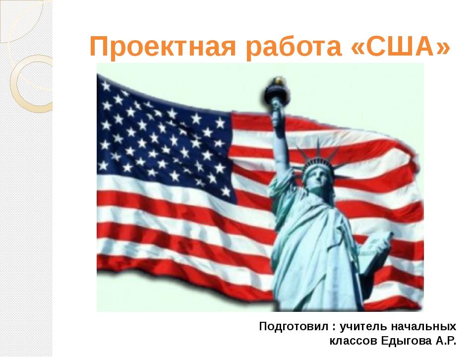 Проектная работа «США» Подготовил : учитель начальных классов Едыгова А.Р.