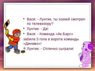 Самопроверка по образцу: Вася: - Лунтик, ты хоккей смотрел по телевизору? Лун