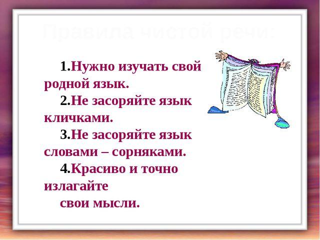Правила чистой речи: Нужно изучать свой родной язык. Не засоряйте язык кличка...