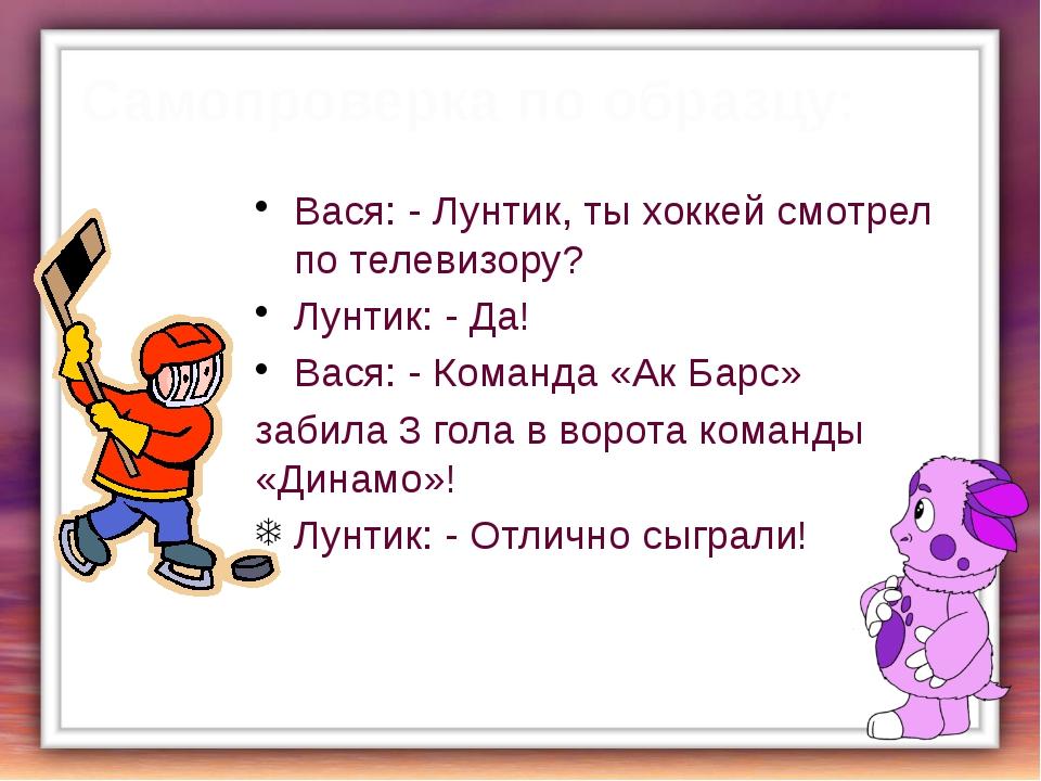Самопроверка по образцу: Вася: - Лунтик, ты хоккей смотрел по телевизору? Лун...