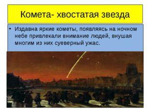 Комета- хвостатая звезда Издавна яркие кометы, появляясь на ночном небе привл