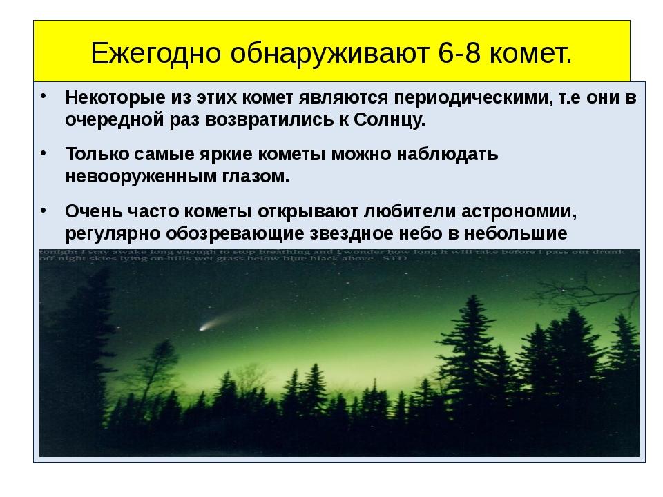 Ежегодно обнаруживают 6-8 комет. Некоторые из этих комет являются периодическ...