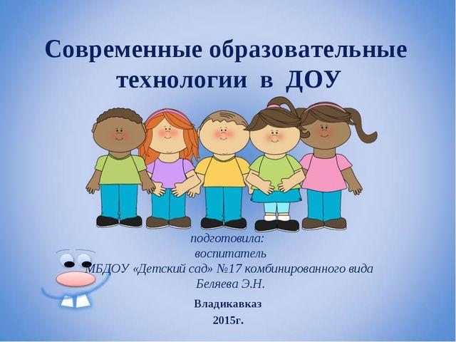 Современные образовательные технологии в ДОУ подготовила: воспитатель МБДОУ «...