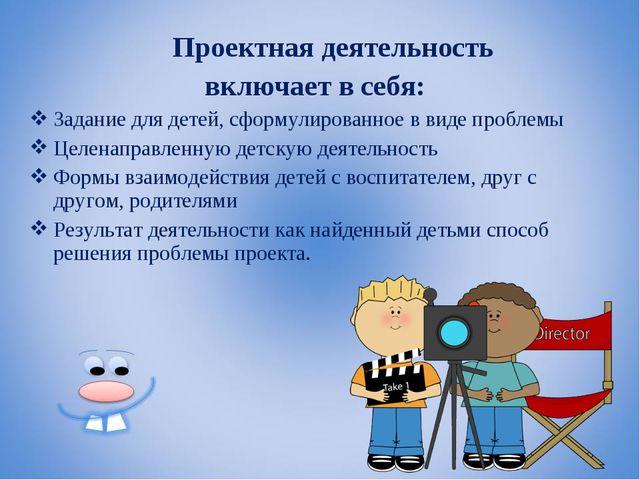 Проектная деятельность включает в себя: Задание для детей, сформулированное...