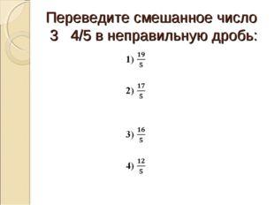Переведите смешанное число 3 4/5 в неправильную дробь: