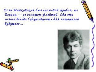 Если Маяковский был громовой трубой, то Есенин — ее золотою флейтой. Оба эти
