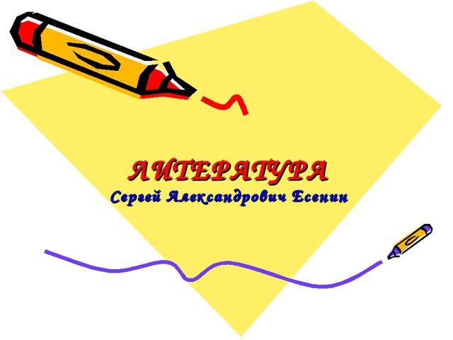 ЛИТЕРАТУРА Сергей Александрович Есенин