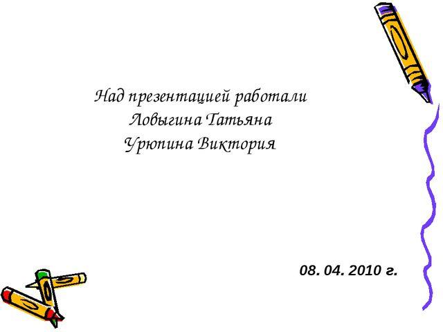 Над презентацией работали Ловыгина Татьяна Урюпина Виктория 08. 04. 2010 г.