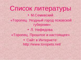 Список литературы М.Семевский «Торопец. Уездный город псковской губернии» Л.