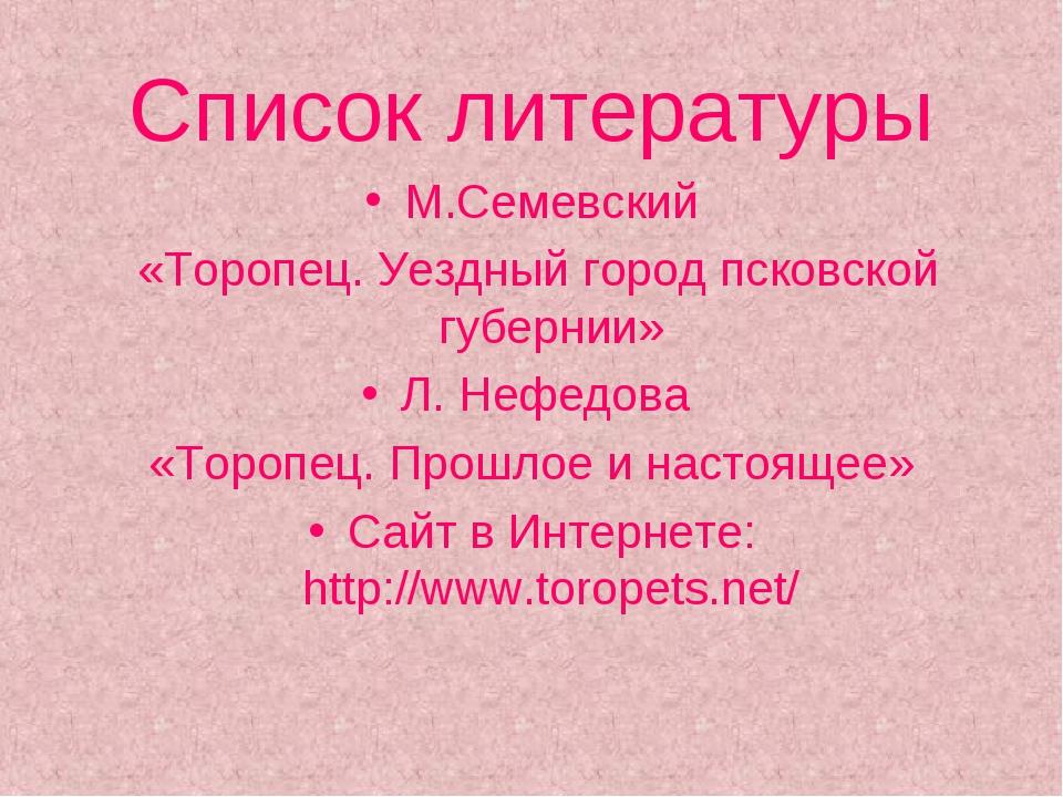 Список литературы М.Семевский «Торопец. Уездный город псковской губернии» Л....