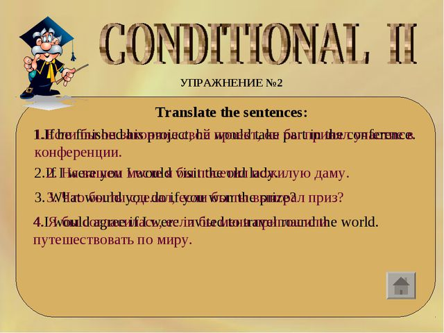 УПРАЖНЕНИЕ №2 Translate the sentences: 1.If he finished his project, he would...