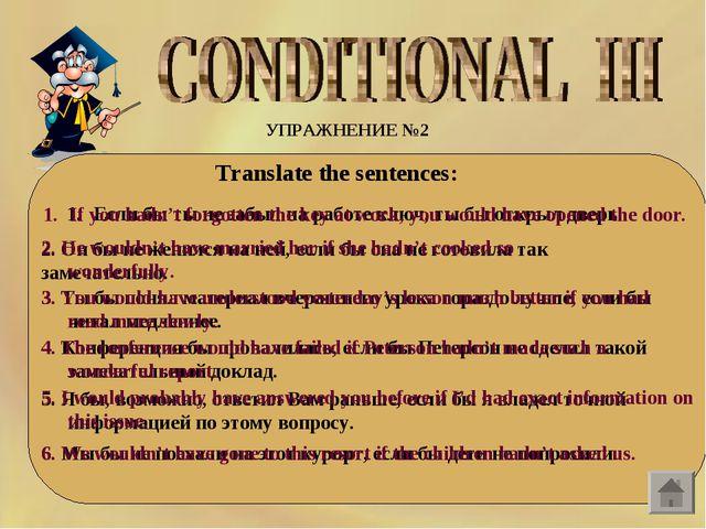 УПРАЖНЕНИЕ №2  Translate the sentences: Если бы ты не забыл на работе ключ,...