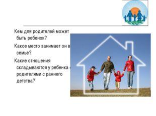 Кем для родителей может быть ребенок? Какое место занимает он в семье? Какие