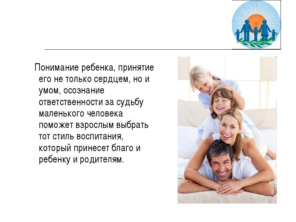 Понимание ребенка, принятие его не только сердцем, но и умом, осознание отве...