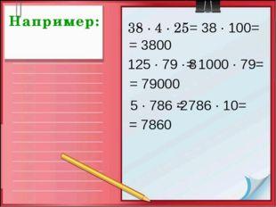 Например: 38 · 4 · 25 = 38 · 100= = 3800 125 · 79 · 8 = 1000 · 79= = 79000 5