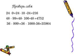 Проверь себя 24 ∙9 =24 ∙10 -24 =216 48 ∙ 99 =48∙ 100-48 =4752 36 ∙ 999 =36 ∙