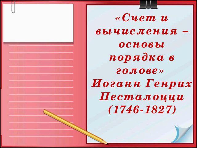 «Счет и вычисления – основы порядка в голове» Иоганн Генрих Песталоцци (1746-...