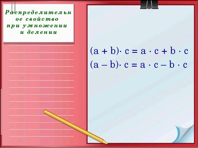 Распределительное свойство при умножении и делении (а + b)· с = а · с + b · с...