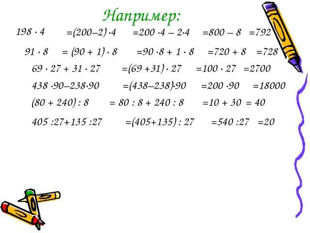 Например: 198 · 4 =(200–2) ·4 =200 ·4 – 2·4 =800 – 8 =792 91 · 8 = (90 + 1) ·...