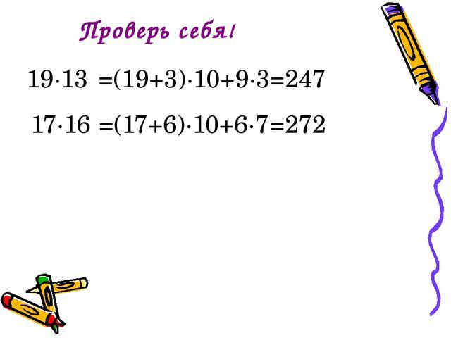 Проверь себя! =(19+3)∙10+9∙3 =247 17∙16 =(17+6)∙10+6∙7 =272 19∙13