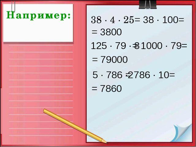 Например: 38 · 4 · 25 = 38 · 100= = 3800 125 · 79 · 8 = 1000 · 79= = 79000 5...