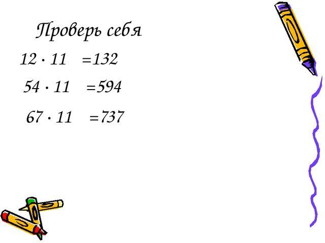 Проверь себя 12 · 11 =132 54 · 11 =594 67 · 11 =737