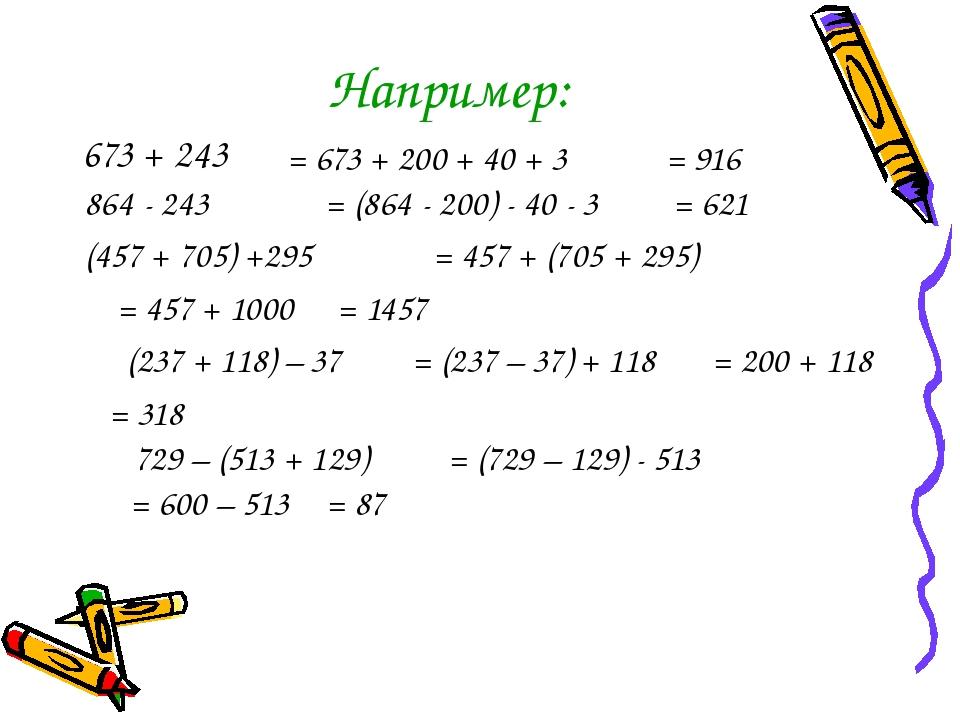 Например: 673 + 243 = 673 + 200 + 40 + 3 864 - 243 = (864 - 200) - 40 - 3 (45...
