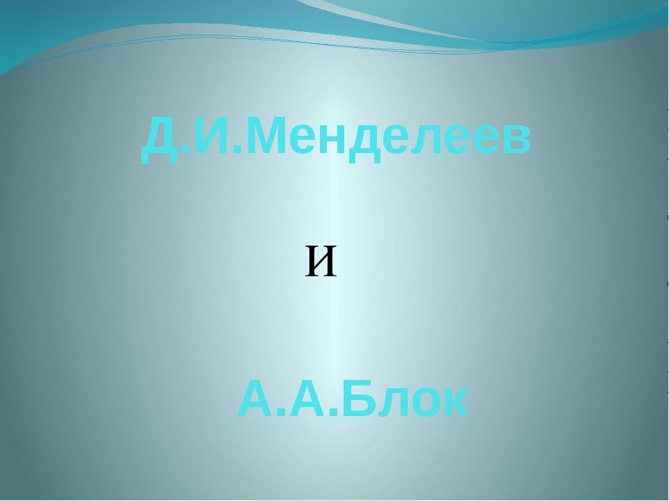 Д.И.Менделеев И А.А.Блок