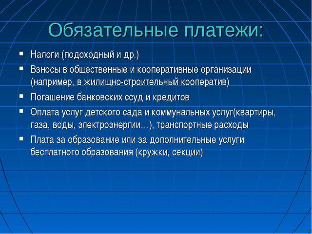 Обязательные платежи: Налоги (подоходный и др.) Взносы в общественные и коопе...
