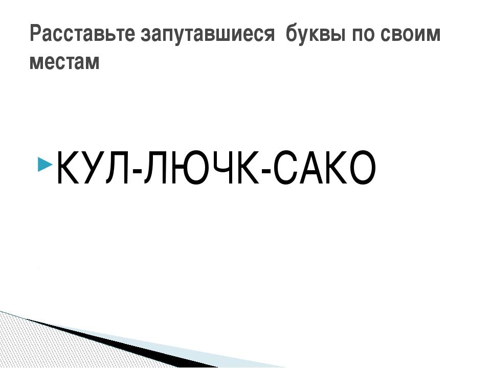 КУЛ-ЛЮЧК-САКО Расставьте запутавшиеся буквы по своим местам