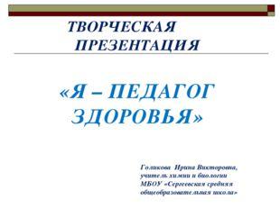 «Я – ПЕДАГОГ ЗДОРОВЬЯ» ТВОРЧЕСКАЯ ПРЕЗЕНТАЦИЯ Голикова Ирина Викторовна, уч