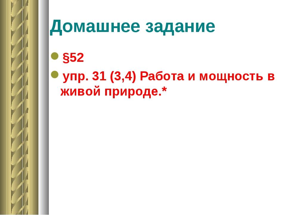 Домашнее задание §52 упр. 31 (3,4) Работа и мощность в живой природе.*