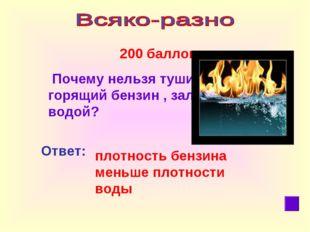 200 баллов Почему нельзя тушить горящий бензин , заливая его водой? Ответ: п