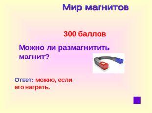 300 баллов Можно ли размагнитить магнит? Ответ: можно, если его нагреть.