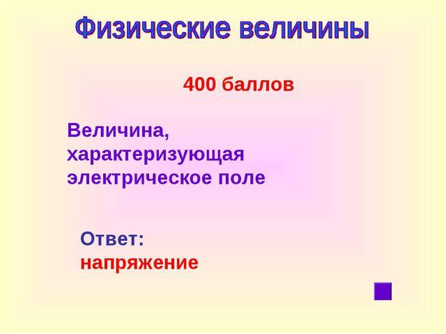 400 баллов Ответ: напряжение Величина, характеризующая электрическое поле