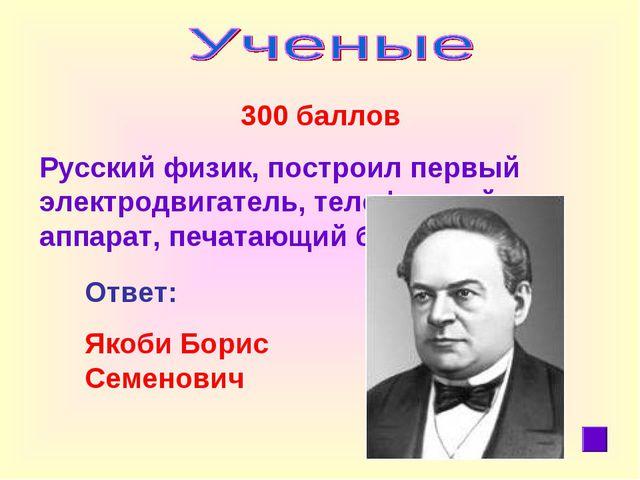 300 баллов Русский физик, построил первый электродвигатель, телефонный аппар...