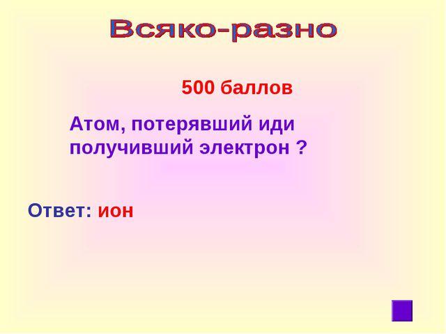 500 баллов Атом, потерявший иди получивший электрон ? Ответ: ион
