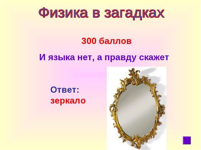 300 баллов И языка нет, а правду скажет Ответ: зеркало