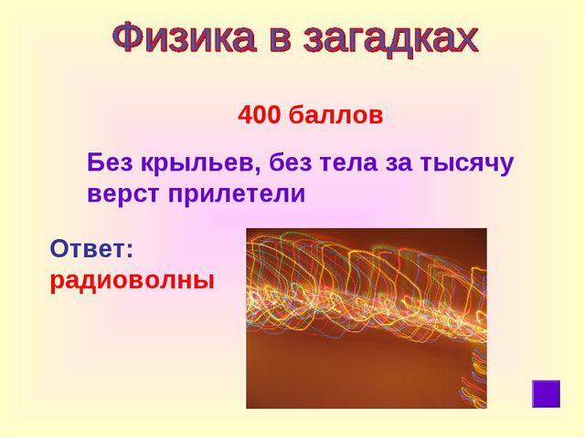 400 баллов Без крыльев, без тела за тысячу верст прилетели Ответ: радиоволны