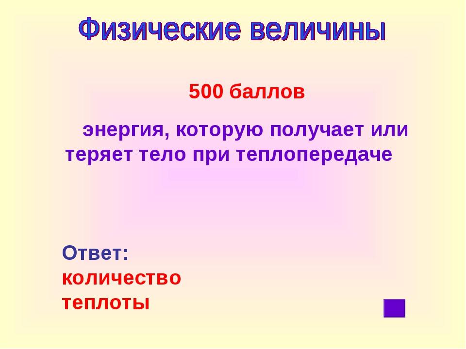 500 баллов энергия, которую получает или теряет тело при теплопередаче Ответ...