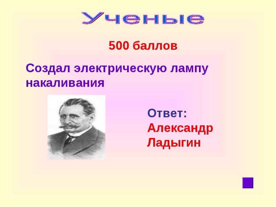500 баллов Создал электрическую лампу накаливания Ответ: Александр Ладыгин