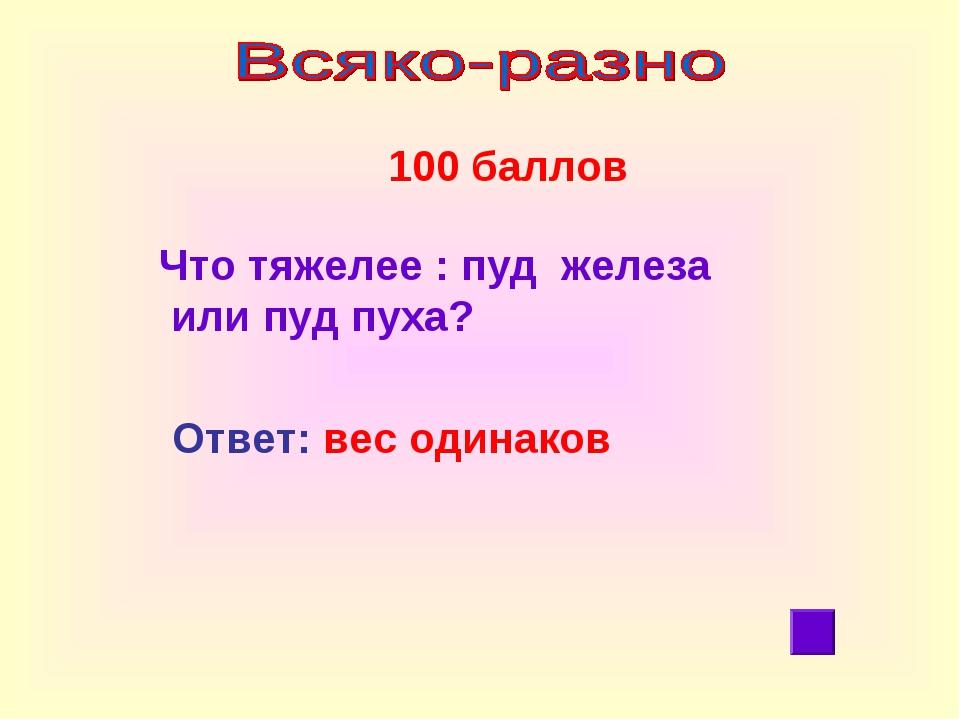100 баллов Ответ: вес одинаков Что тяжелее : пуд железа или пуд пуха?