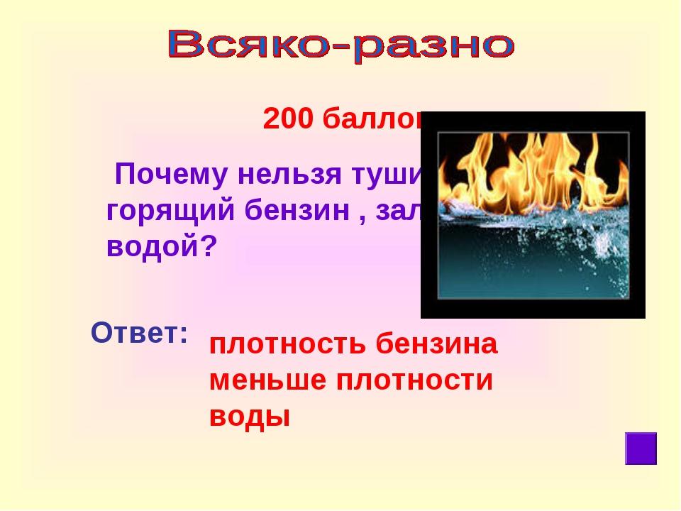 200 баллов Почему нельзя тушить горящий бензин , заливая его водой? Ответ: п...