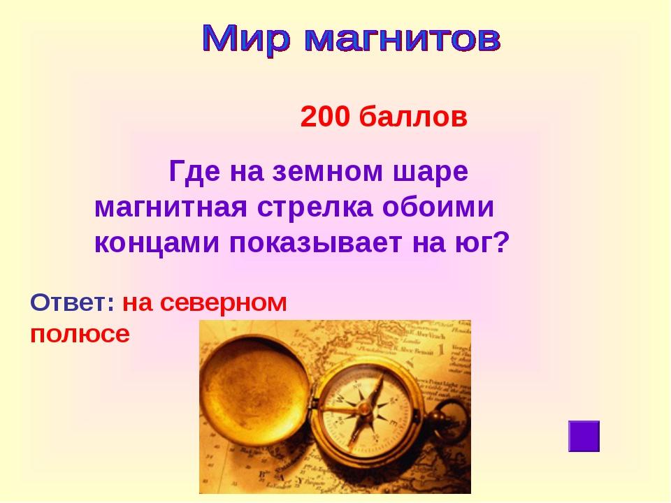 200 баллов Где на земном шаре магнитная стрелка обоими концами показывает на...