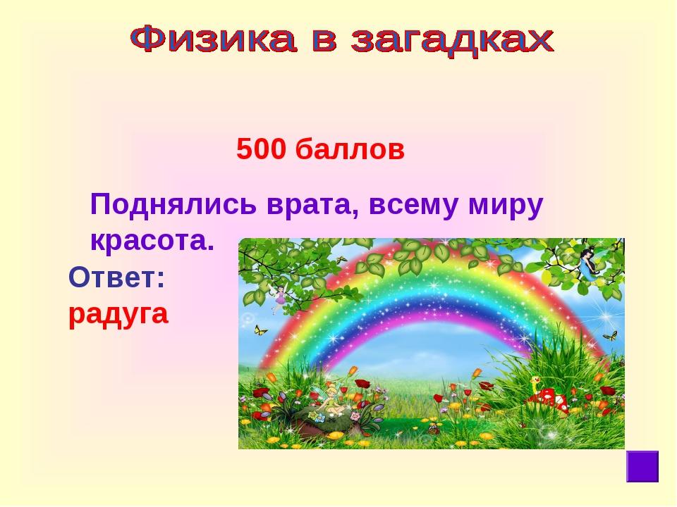 500 баллов Поднялись врата, всему миру красота. Ответ: радуга