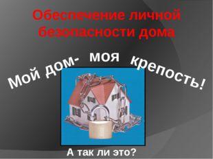 Обеспечение личной безопасности дома Мой дом- крепость! моя А так ли это?