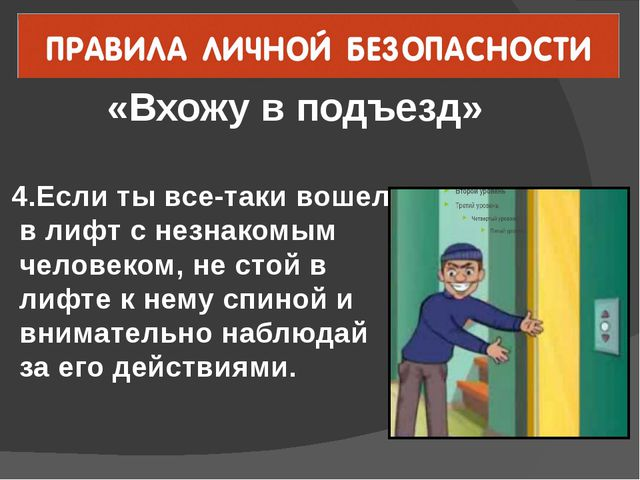 «Вхожу в подъезд» 4.Если ты все-таки вошел в лифт с незнакомым человеком, не...