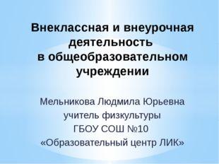 Мельникова Людмила Юрьевна учитель физкультуры ГБОУ СОШ №10 «Образовательный
