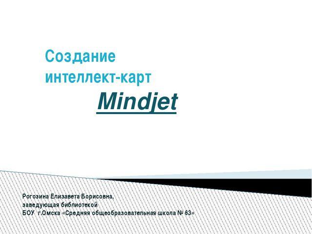 Создание интеллект-карт Mindjet Рогозина Елизавета Борисовна, заведующая библ...