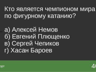 Кто является чемпионом мира по фигурному катанию? а) Алексей Немов б) Евген